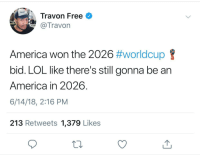 America, Blackpeopletwitter, and Lol: Travon Free  @Travon  America won the 2026 #worldcup  bid. LOL like there's still gonna be an  America in 2026.  6/14/18, 2:16 PM  213 Retweets 1,379 Likes <p>Co-co-co-co hosted by Canada, Mexico, The United States and Merica (via /r/BlackPeopleTwitter)</p>