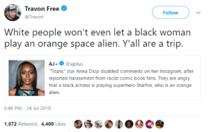 "Its achtually about ethics in comic books: Travon Free  @Travon  Follow  White people won't even let a black woman  play an orange space alien. Y'all are a trip.  AJ+@ajplus  Titans"" star Anna Diop disabled comments on her Instagram, after  reported harassment from racist comic book fans. They are angry  that a black actress is playing superhero Starfire, who is an orange  alien  6:48 PM-24 Jul 2018  1,072 Retweets 4,400 Likes Its achtually about ethics in comic books"