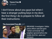 "Police, Dallas, and Free: Travon Free  @Travon  I don't know about you guys but when I  hear a stranger putting keys in my door,  the first thing I do is prepare to follow all  their instructions  The Associated Press  @AP  BREAKING: Investigator: Dallas  police officer said she gave  verbal commands"" that  neighbor ignored before she  fatally shot him. apne.ws/  OXZuhz5 He lives with his mama"