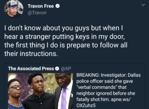"Dank, Memes, and Police: Travon Free  @Travon  I don't know about you guys but when I  hear a stranger putting keys in my door,  the first thing I do is prepare to follow all  their instructions  The Associated Press  @AP  BREAKING: Investigator: Dallas  police officer said she gave  verbal commands"" that  neighbor ignored before she  fatally shot him. apne.ws/  OXZuhz5 He lives with his mama by Kelmo7 MORE MEMES"