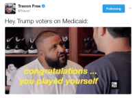 <p>Vote Red, Get Dead (via /r/BlackPeopleTwitter)</p>: Travon Freee  @Travon  Following  Hey Trump voters on Medicaid:  congratulations ..  you played yourself  CO <p>Vote Red, Get Dead (via /r/BlackPeopleTwitter)</p>