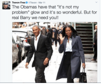 """<p>A job too big for Obi-Wan and The Ghostbusters combined. (via /r/BlackPeopleTwitter)</p>: Travon FreeTravon Mar 11  The Obamas have that """"it's not my  problem"""" glow and it's so wonderful. But for  real Barry we need you!! <p>A job too big for Obi-Wan and The Ghostbusters combined. (via /r/BlackPeopleTwitter)</p>"""