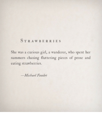 Girl, Michael, and Her: TRAW BERRI ES  She was a curious girl, a wanderer, who spent her  summers chasing fluttering pieces of prose and  eating strawberries.  -Michael Faudet