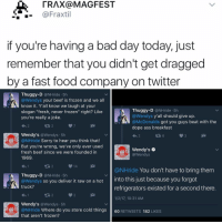"""Bad Day, Beef, and Beef: TRAX a MAGFEST  @Fraxtil  if you're having a bad day today, just  remember that you didn't get dragged  by a fast food company on twitter  Thuggy-D  @NHride 5h  Wendys your beef is frozen and we all  know it. Y'all know we laugh at your  Thuggy-D  @NHride 5h  slogan """"fresh, never frozen"""" right? Like  Wendys y'all should give up  you're really a joke  @McDonalds  got you guys beat with the  dope ass breakfast  Wendy's  Wendys 5h  @NHride Sorry to hear you think that  But you're wrong, we've only ever used  Wendy's  fresh beef since we were founded in  @Wendys  1969  14  @NHride You don't have to bring them  Thuggy-D  @NHride 5h  @Wendys so you deliver it raw on a hot  nto this just because you forgot  truck?  refrigerators existed for a second there  1/2/17, 10:31 AM  Wendy's  a Wendys. 5h  @NHride Where do you store cold things  60  RETWEETS  182  LIKES  that aren't frozen? """"I follow @kalesalad and u should too"""" - Kendall Jenner and Jesus"""