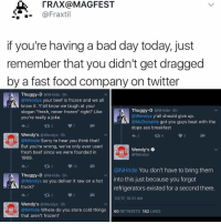 """Bad Day, Beef, and Beef: TRAX@MAGFEST  @Fraxtil  if you're having a bad day today, just  remember that you didn't get dragged  by a fast food company on twitter  Thuggy-D  @NHride 5h  Wendys your beef is frozen and we all  know it. Y'all know we laugh at your  Thuggy-D  @NHride 5h  slogan """"fresh, never frozen"""" right? Like  Wendys y'all should give up  you're really a joke  @McDonalds got you guys beat with the  dope ass breakfast  Wendy's @Wendys 5h  @NHride Sorry to hear you think that  But you're wrong, we've only ever used  Wendy's  fresh beef since we were founded in  @Wendys  1969  14  @NHride You don't have to bring them  Thuggy-D  @NHride 5h  @Wendys so you deliver it raw on a hot  nto this just because you forgot  truck?  refrigerators existed for a second there  1/2/17, 10:31 AM  Wendy's  Wendys 5h  ONHride Where do you store cold things  60  RETWEETS  182  LIKES  that aren't frozen? 😂😂 Damn -(rp @kalesalad - - - - 420 memesdaily Relatable dank MarchMadness HoodJokes Hilarious Comedy HoodHumor ZeroChill Jokes Funny KanyeWest KimKardashian litasf KylieJenner JustinBieber Squad Crazy Omg Accurate Kardashians Epic bieber Weed TagSomeone hiphop trump rap drake"""