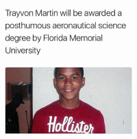 """College, Facebook, and Martin: Trayvon Martin will be awarded a  posthumous aeronautical science  degree by Florida Memorial  University 🙏🏿"""" TrayvonMartin will be awarded a posthumous degree in aeronautical science in memory of his ambition to become a pilot before he was shot to death in 2012. Florida Memorial University earlier this week announced on Facebook its plan to award Martin a bachelor of science degree with a concentration in flight education on May 13. His mother, Sybrina Fulton, who graduated from the college, and father, Tracy Martin, will accept the award on behalf of their late son. The couple took to advocacy work following his death and established the Trayvon Martin Foundation to help prevent gun violence and work with victims and their families."""" - Time, Aric Jenkins Repost @blackfeminism"""