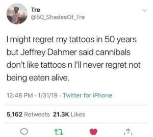 Alive, Dank, and Iphone: Tre  @50_ShadesOf_Tre  I might regret my tattoos in 50 years  but Jeffrey Dahmer said cannibals  don't like tattoos n I'll never regret not  being eaten alive  12:48 PM 1/31/19 Twitter for iPhone  5,162 Retweets 21.3K Likes meirl by defactosithlord MORE MEMES
