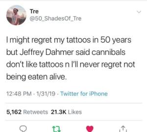Alive, Iphone, and Memes: Tre  @50_ShadesOf_Tre  I might regret my tattoos in 50 years  but Jeffrey Dahmer said cannibals  don't like tattoos n I'll never regret not  being eaten alive.  12:48 PM 1/31/19 Twitter for iPhone  5,162 Retweets 21.3K Likes