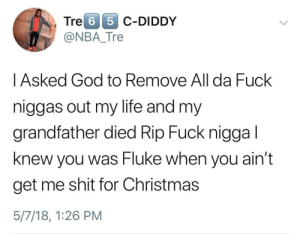 Christmas, God, and Life: Tre 6 5 C-DIDDy  @NBA_Tre    Asked God to Remove All da Fuck  niggas out my life and my  grandfather died Rip Fuck nigga l  knew you was Fluke when you ain't  get me shit for Christmas  5/7/18, 1:26 PM Prayers answered