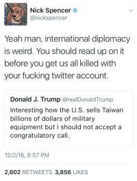 Fucking, Twitter, and Weird: tre'),  Nick Sp  anickspencer  encer  Yeah man, international diplomacy  is weird. You should read up on it  before you get us all killed with  your fucking twitter account.  Donald J. Trump @realDonaldTrump  Interesting how the U.S. sells Taiwan  billions of dollars of military  equipment but I should not accept a  congratulatory call  12/2/16, 8:57 PM  2,602 RETWEETS 3,856 LIKES