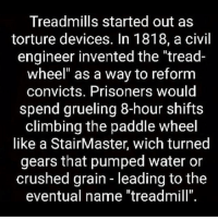 """Fun Fact Friday: And they are still used today as torture devices. 🙄😂 ihatecardio - Weightlossjourney weightlossmotivation weightlosstransformation fitspiration weightloss extremeweightloss fitspo fitfam fitness healthy transformation instafit inspiration fitnessaddict beforeandafter SELFMADEFAMILY SMTF sweat diet exercise trainandtransform happy determination weightlosstransformations gym healthyfood gonutrisport: Treadmills started out as  torture devices. In 1818, a civil  engineer invented the """"tread-  wheel"""" as a way to reform  convicts. Prisoners would  spend grueling 8-hour shifts  climbing the paddle wheel  like a StairMaster, wich turned  gears that pumped water or  crushed grain leading to the  eventual name """"treadmill"""" Fun Fact Friday: And they are still used today as torture devices. 🙄😂 ihatecardio - Weightlossjourney weightlossmotivation weightlosstransformation fitspiration weightloss extremeweightloss fitspo fitfam fitness healthy transformation instafit inspiration fitnessaddict beforeandafter SELFMADEFAMILY SMTF sweat diet exercise trainandtransform happy determination weightlosstransformations gym healthyfood gonutrisport"""