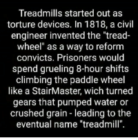 """Facts!: Treadmills started out as  torture devices. In 1818, a civil  engineer invented the """"tread-  wheel"""" as a way to reform  convicts. Prisoners would  spend grueling 8-hour shifts  climbing the paddle wheel  like a StairMaster, wich turned  gears that pumped water or  crushed grain leading to the  eventual name """"treadmill"""" Facts!"""