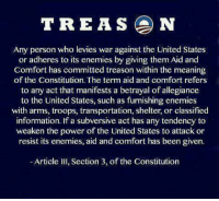 Memes, Constitution, and Information: TREAS N  Any person who levies war against the United States  or adheres to its enemies by giving them Aid and  Comfort has committed treason within the meaning  of the Constitution. The term aid and comfort refers  to any act that manifests a betrayal of allegiance  to the United States, such as furnishing enemies  with arms, troops, transportation, shelter, or classified  information. If a subversive act has any tendency to  weaken the power of the United States to attack or  resist its enemies, aid and comfort has been given.  Article III, Section 3, of the Constitution #TREASONOUSLIBTARDS  ~SS