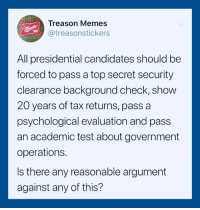 Memes, Test, and Time: Treason Memes  @treasonstickers  TIME  All presidential candidates should be  forced to pass a top secret security  clearance background check, show  20 years of tax returns, pass a  psychological evaluation and pass  an academic test about government  operations.  Is there any reasonable argument  against any of this?