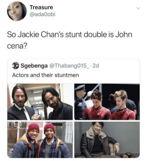 Dank, John Cena, and Memes: Treasure  @ada0obi  So Jackie Chan's stunt double is John  cena?  Sgebenga @Thabang015 -2d  Actors and their stuntmen She's not wrong by bestoneyetforreal MORE MEMES