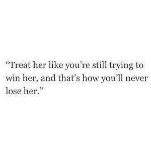 """Never, How, and Her: """"Treat her like you're still trying to  win her, and that's how you'll never  lose her.""""  5 https://iglovequotes.net/"""