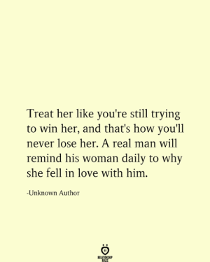 A Real Man: Treat her like you're still trying  win her, and that's how you'll  never lose her. A real man will  remind his woman daily to why  she fell in love with him.  -Unknown Author  RELATIONSHIP  RULES