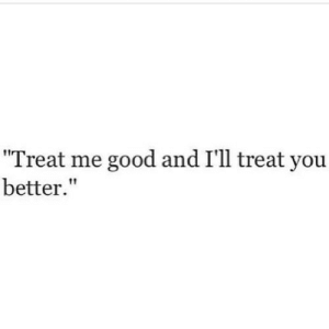 """Good, Http, and Net: Treat me good and I'll treat you  better."""" http://iglovequotes.net/"""