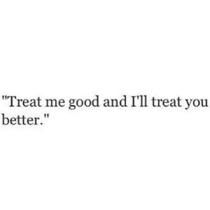 """https://iglovequotes.net/: """"Treat me good and I'll treat you  better."""" https://iglovequotes.net/"""