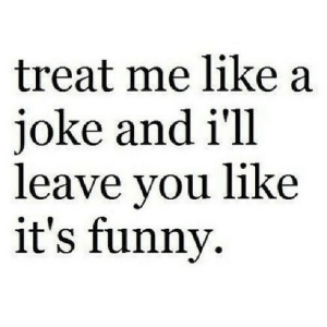 Funny, Net, and You: treat me like a  joke and i'll  leave you like  it's funny https://iglovequotes.net/