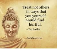 Buddha: Treat not others  in ways that  you yourself  would find  hurtful  The Buddha  e-buddhism com