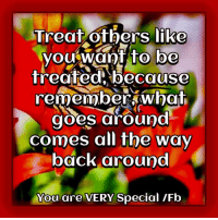 Treat others well... remember the wheel turns! Gentle hugs xoxo Leans You are VERY Special ❤: Treat others like  you want to be  treated because  remember what  goes around  comes all the way  back around  You are VERY Special IFb Treat others well... remember the wheel turns! Gentle hugs xoxo Leans You are VERY Special ❤