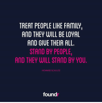 Like this if you agree and tag a friend that needs to see this!: TREAT PEOPLE LIHE FAMILY,  AND THEY WILL BE LOYAL  AND GIUE THEIR ALL.  STAND BY PEOPLE  AND THEY WILL STAND BY YOU  HOWARD SCHULTZ  found Like this if you agree and tag a friend that needs to see this!