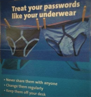 Advice, Good, and Change: Treat your passwords  like your underwear  Never share them with anyone  Change them regularly  Keep them off your deslk A good advice that goes both ways