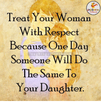Respect Women...: Treat Your Woman  With Respect  Because One Day  Someone Will Do  The Same To  Your Daughter Respect Women...