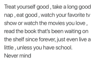 Love, Movies, and School: Treat yourself good,take a long good  nap , eat good, watch your favorite tv  show or watch the movies you love  read the book that's been waiting on  the shelf since forever, just even live a  little, unless you have school.  Never mind