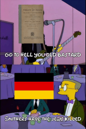 Reddit, Mr. Burns, and Old: TREATY OF PEACE  THE ALLIEDesoCIATD rowERS  SERMANY  TREATY  FRANE AND GREAT RITAIN  shall  Go To HELL yoU  oLD BASTARD  SMITHERS HAVe tle Jews KILueD Mr. Burns vs The Treaty of Versailles