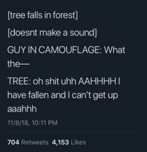 i-cant-get: tree falls in forest]  [doesnt make a sound]  GUY IN CAMOUFLAGE: What  the-  TREE: oh shit uhh AAHHHHI  have fallen and I can't get up  11/8/18, 10:11 PM  704 Retweets 4,153 Likes