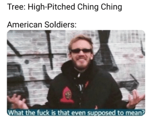 Pewds: Tree: High-Pitched Ching Ching  American Soldiers:  What the fuck is that even supposed to mean? Pewds