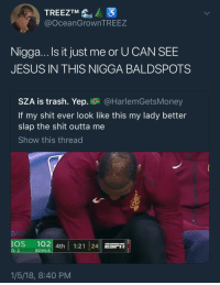 Blackpeopletwitter, Jesus, and Shit: TREEZTM  @OceanGrownTREEZ  Nigga...Ils it just me or U CAN SEE  JESUS IN THIS NIGGA BALDSPOTS  SZA is trash. Yep. @HarlemGetsMoney  If my shit ever look like this my lady better  slap the shit outta me  Show this thread  BOS 102 4th 1:21 24 ESFIT  O: 2  BONUS  1/5/18, 8:40 PM <p>Jesus can't save you from a bald spot (via /r/BlackPeopleTwitter)</p>