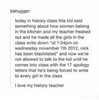 "Tumblr, Nick, and Blacklist: trehugger:  today in history class this kid said  something about how women belong  in the kitchen and my teacher freaked  out and he made all the girls in the  class write down ""at 1:04pm on  wednesday november 7th 2012, nick  has been blacklisted"" and now we're  not allowed to talk to the kid until he  comes into class with the 17 apology  letters that he's being forced to write  to every girl in the class  I love my history teacher hEyyyYyYyYy"