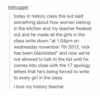 "Girls, Love, and Teacher: trehugger:  today in history class this kid said  something about how women belong  in the kitchen and my teacher freaked  out and he made all the girls in the  class write down ""at 1:04pm on  wednesday november 7th 2012, nick  has been blacklisted"" and now we're  not allowed to talk to the kid until he  comes into class with the 17 apology  letters that he's being forced to write  to every girl in the class  i love my history teacher this teacher the real mvp https://t.co/4PEh7QB8RB"