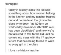 "Girls, Love, and Teacher: trehugger:  today in history class this kid said  something about how women belong  in the kitchen and my teacher freaked  out and he made all the girls in the  class write down ""at 1:04pm on  wednesday november 7th 2012, nick  has been blacklisted"" and now we're  not allowed to talk to the kid until he  comes into class with the 17 apology  letters that he's being forced to write  to every girl in the class  I love my history teacher"
