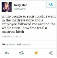 Bitch, Bruh, and Memes: Trelly Mac  @imLatrell  white people so racist bruh, i went  in the mattress store and a  employee follow  whole store. how ima steal a  mattress bitch  1:54 AM 21 Jan 15  ed me around the  716 RETWEETS 827 FAVORITES  わ  ★ I l sleep with hella pillows on my bed it feels like I'm laying next 2 a bunch of bbws