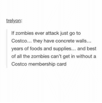 trelyon:  If zombies ever attack just go to  Costco... they have concrete walls  years of foods and supplies  and best  of all the zombies can't get in without a  Costco membership card ROAST BEEF OR LEMON CHICKEN