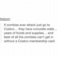 Costco, Funny, and Zombies: trelyon:  If zombies ever attack just go to  Costco... they have concrete walls..  years of foods and supplies... and  best of all the zombies can't get in  without a Costco membership card At this point anything is possible so I really value this suggestion.