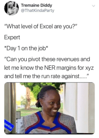 "To all Excel professionals out there (via /r/BlackPeopleTwitter): Tremaine Diddy  @ThatKindaParty  ""What level of Excel are you?""  Expert  *Day 1 on the job*  ""Can you pivot these revenues and  let me know the NER margins for xyz  and tell me the run rate against...."" To all Excel professionals out there (via /r/BlackPeopleTwitter)"