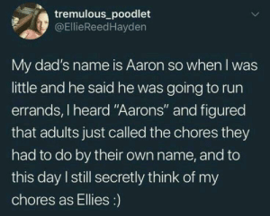 """Doing Aarons: tremulous poodlet  @EllieReedHayden  My dad's name is Aaron so when I was  little and he said he was going to run  errands, I heard """"Aarons"""" and figured  that adults just called the chores they  had to do by their own name, and to  this day I still secretly think of my  chores as Ellies:) Doing Aarons"""