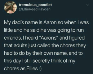 """Run, Name, and Day: tremulous poodlet  @EllieReedHayden  My dad's name is Aaron so when I was  little and he said he was going to run  errands, I heard """"Aarons"""" and figured  that adults just called the chores they  had to do by their own name, and to  this day I still secretly think of my  chores as Ellies:) this kind of counts?"""
