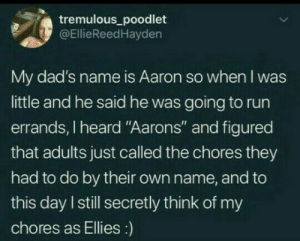 """Run, Wholesome, and Name: tremulous_poodlet  @EllieReedHayden  My dad's name is Aaron so when I was  little and he said he was going to run  errands, I heard """"Aarons"""" and figured  that adults just called the chores they  had to do by their own name, and to  this day I still secretly think of my  chores as Ellies:) Wholesome 100"""
