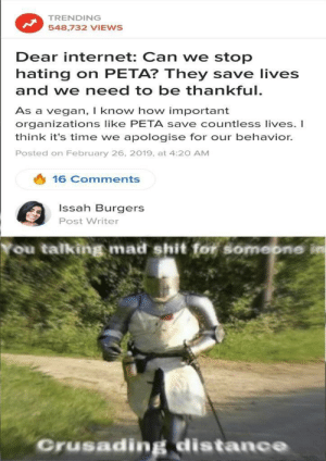 Dank, Internet, and Memes: TRENDING  548,732 VIEWs  Dear internet: Can we stop  hating on PETA? They save lives  and we need to be thankful.  As a vegan, I know how important  organizations like PETA save countless lives. I  think it's time we apologise for our behavior.  Posted on February 26, 2019, at 4:20 AM  16 Comments  Issah Burgers  Post Writer  ou talking mad shit for somebne in  Crusading distance These people at Buzzfeed never learn by PatrioticDuck MORE MEMES