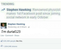 Memes, Stephen, and Stephen Hawking: TRENDING  A Stephen Hawking  Renowned physicist  makes 1st Facebook post since joining  social network in early October  Stephen Hawking  Yesterday at 2:55am  I'm durial123  Like Comment Share  545,494 people like this.  d 1,004,546 shares !!!BREAKING!!!