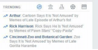 """Well, shit.: TRENDING  Arthur  Cartoon Says It is Not Amused by  Memes of Late Episode of Arthurs fist  Rick Harrison: Rick Says He ls Not Amused  by Memes of Pawn Stars' """"Copy-Pasta""""  Cincinnati Zoo and Botanical Garden Zoo  Says It ls Not Amused by Memes of Late  Gorilla Harambe Well, shit."""
