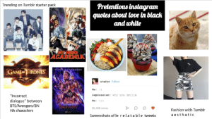 """Fashion, Love, and Starter Packs: Trending on Tumblr starter pack  quotes about love in black  and white  ACADEMIA  GAME HRONES  smatter Follow  Me: :)  Depression: why you amilin  Me: tru  """"Incorrect  dialogue"""" between  BTS/Avengers/BN  HA characters  35,458 notes  Fashion with Tumblr  a esthetic  Screenshots of le relatable tweets Trending on tumblr starter pack"""