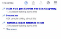 Good, Science, and Dank Memes: TRENDING  Stalin was a good Christian who did nothing wrong  1.3k people talking about this  Communism.  62k people talking about this  Marxism Leninism Maoism is science  3.9k people talking about this  See more Trending on point