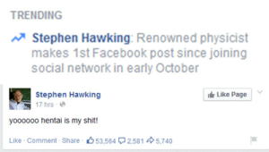 Facebook Posts: TRENDING  Stephen Hawking: Renowned physicist  makes 1st Facebook post since joining  social network in early October   Stephen Hawking  Like Page  ฐ 17 hrs . @  yoooooo hentai is my shit!  Like . Comment . Share·心53.564ワ2,581  5,740